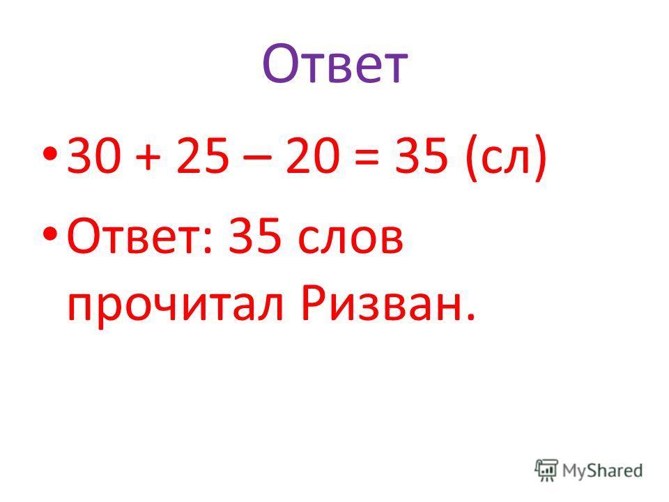 Ответ 30 + 25 – 20 = 35 (сл) Ответ: 35 слов прочитал Ризван.