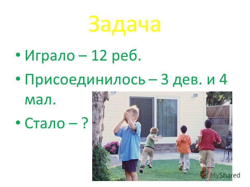 Задача Играло – 12 реб. Присоединилось – 3 дев. и 4 мал. Стало – ?