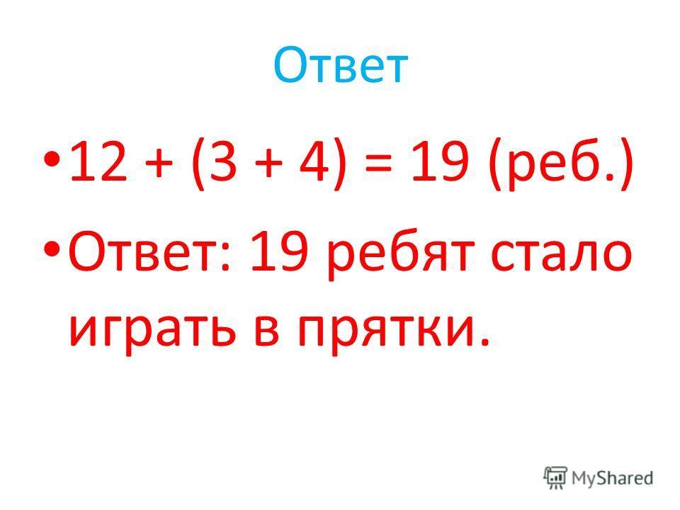 Ответ 12 + (3 + 4) = 19 (реб.) Ответ: 19 ребят стало играть в прятки.