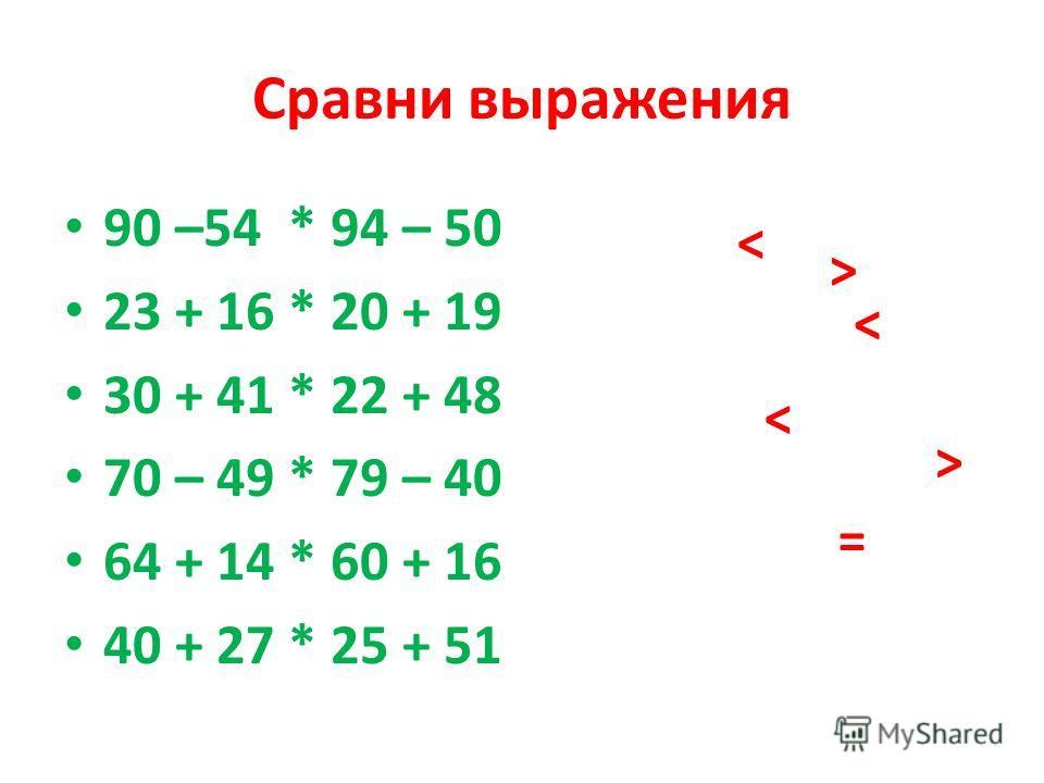 Сравни выражения 90 –54 * 94 – 50 23 + 16 * 20 + 19 30 + 41 * 22 + 48 70 – 49 * 79 – 40 64 + 14 * 60 + 16 40 + 27 * 25 + 51 > > > > > =