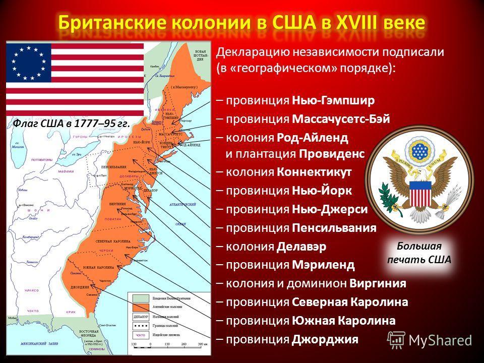 Декларацию независимости подписали (в «географическом» порядке): – провинция Нью-Гэмпшир – провинция Массачусетс-Бэй – колония Род-Айленд и плантация Провиденс – колония Коннектикут – провинция Нью-Йорк – провинция Нью-Джерси – провинция Пенсильвания
