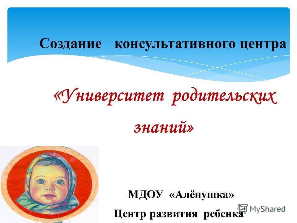 Создание консультативного центра « Университет родительских знаний» МДОУ «Алёнушка» Центр развития ребенка