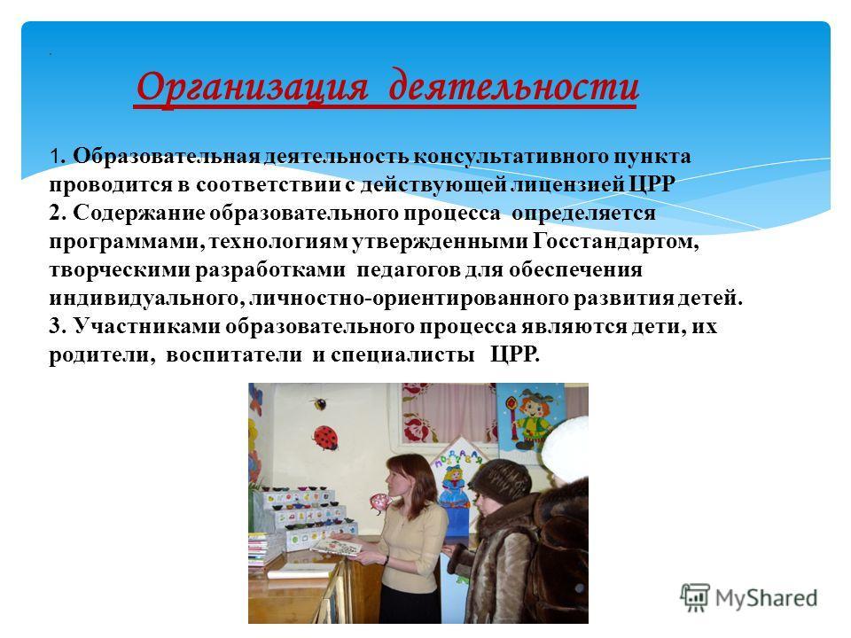 . Организация деятельности 1. Образовательная деятельность консультативного пункта проводится в соответствии с действующей лицензией ЦРР 2. Содержание образовательного процесса определяется программами, технологиям утвержденными Госстандартом, творче