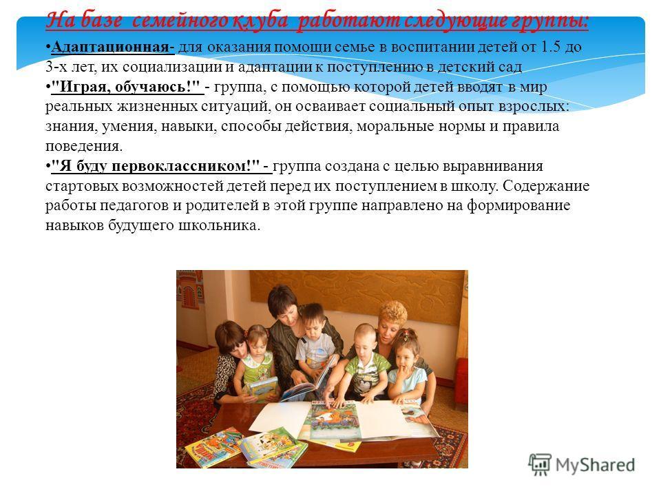На базе семейного клуба работают следующие группы: Адаптационная- для оказания помощи семье в воспитании детей от 1.5 до 3-х лет, их социализации и адаптации к поступлению в детский сад