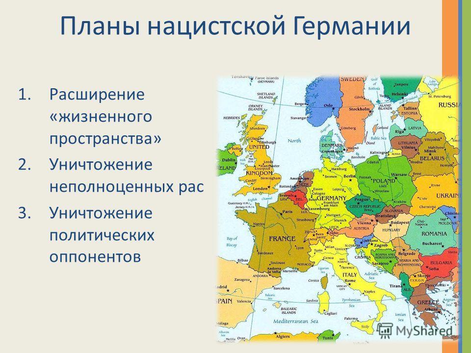 Планы нацистской Германии 1.Расширение «жизненного пространства» 2.Уничтожение неполноценных рас 3.Уничтожение политических оппонентов