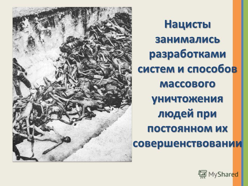 Нацисты занимались разработками систем и способов массового уничтожения людей при постоянном их совершенствовании