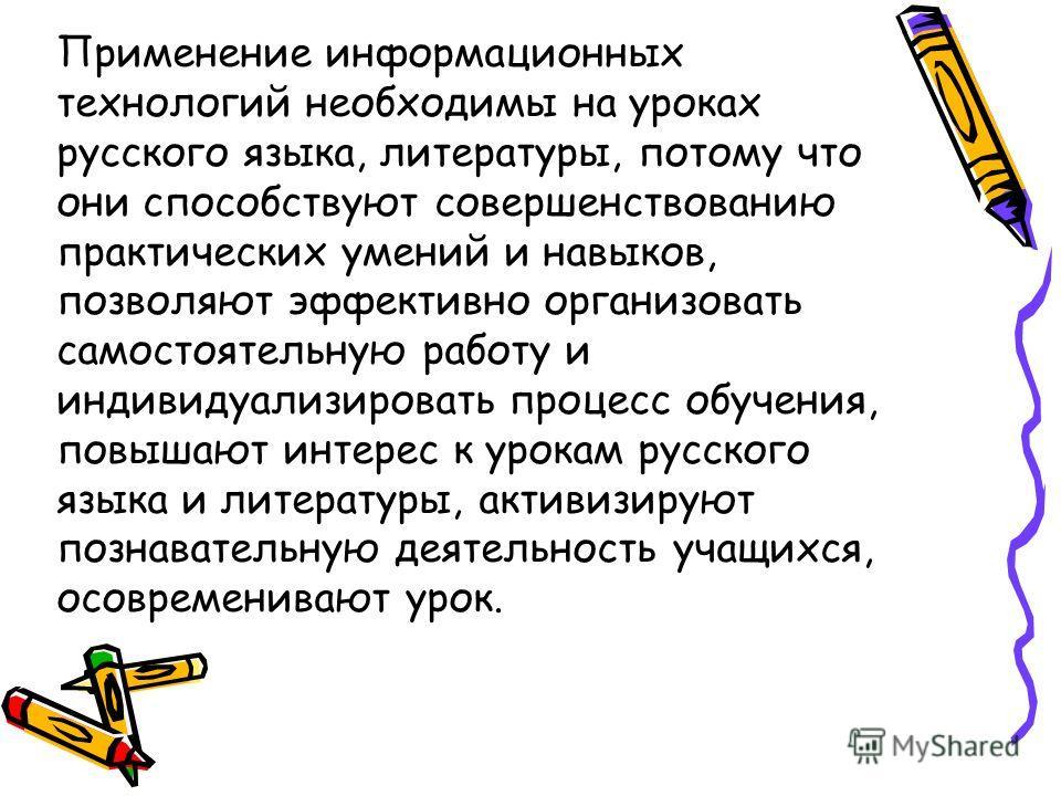 Применение информационных технологий необходимы на уроках русского языка, литературы, потому что они способствуют совершенствованию практических умений и навыков, позволяют эффективно организовать самостоятельную работу и индивидуализировать процесс