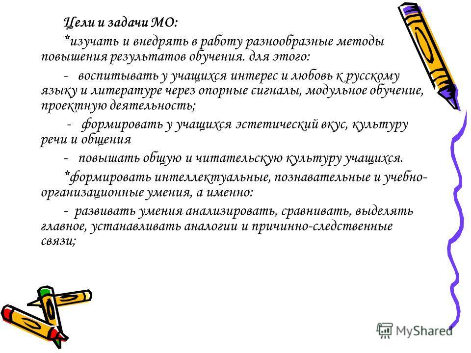 Цели и задачи МО: *изучать и внедрять в работу разнообразные методы повышения результатов обучения. для этого: - воспитывать у учащихся интерес и любовь к русскому языку и литературе через опорные сигналы, модульное обучение, проектную деятельность;