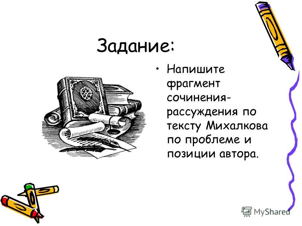 Задание: Напишите фрагмент сочинения- рассуждения по тексту Михалкова по проблеме и позиции автора.