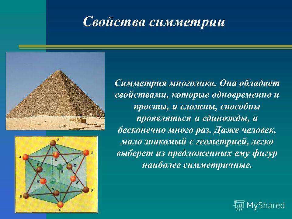 Свойства симметрии Симметрия многолика. Она обладает свойствами, которые одновременно и просты, и сложны, способны проявляться и единожды, и бесконечно много раз. Даже человек, мало знакомый с геометрией, легко выберет из предложенных ему фигур наибо