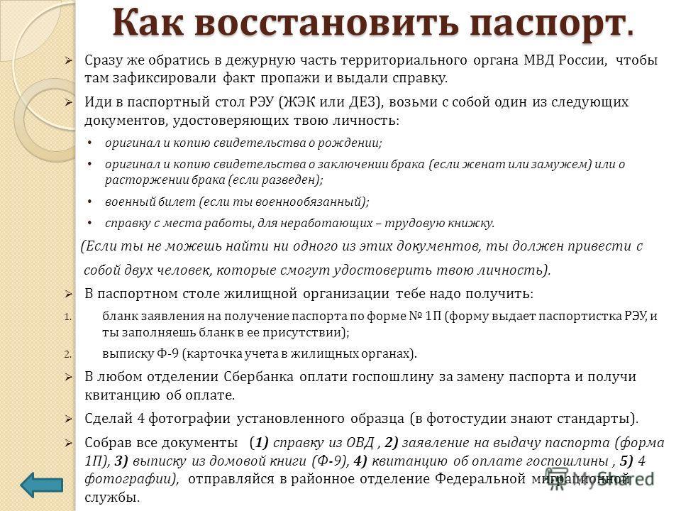 Как восстановить паспорт. Сразу же обратись в дежурную часть территориального органа МВД России, чтобы там зафиксировали факт пропажи и выдали справку. Иди в паспортный стол РЭУ (ЖЭК или ДЕЗ), возьми с собой один из следующих документов, удостоверяю