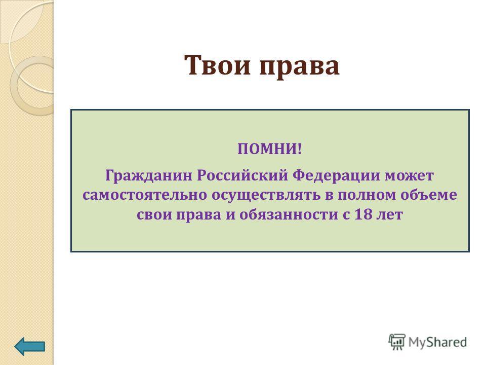 Твои права ПОМНИ! Гражданин Российский Федерации может самостоятельно осуществлять в полном объеме свои права и обязанности с 18 лет