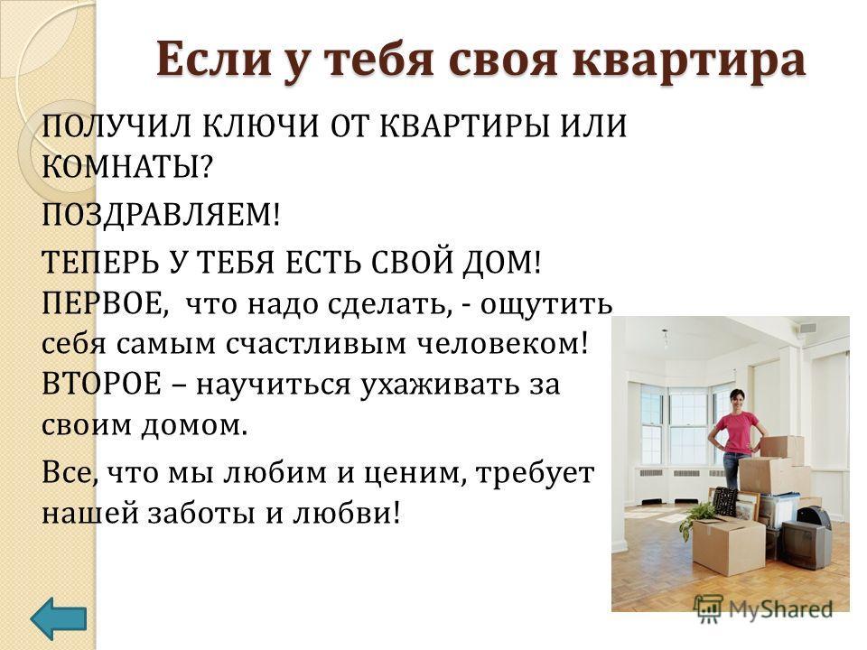 Если у тебя своя квартира ПОЛУЧИЛ КЛЮЧИ ОТ КВАРТИРЫ ИЛИ КОМНАТЫ? ПОЗДРАВЛЯЕМ! ТЕПЕРЬ У ТЕБЯ ЕСТЬ СВОЙ ДОМ! ПЕРВОЕ, что надо сделать, - ощутить себя самым счастливым человеком! ВТОРОЕ – научиться ухаживать за своим домом. Все, что мы любим и ценим, тр