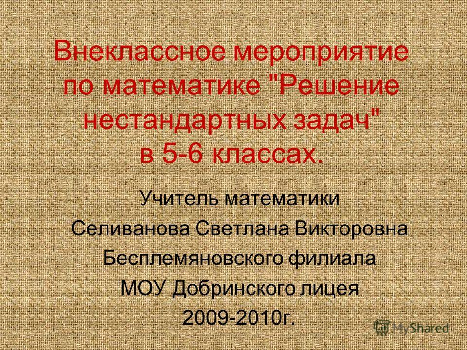 Внеклассное мероприятие по математике Решение нестандартных задач в 5-6 классах. Учитель математики Селиванова Светлана Викторовна Бесплемяновского филиала МОУ Добринского лицея 2009-2010г.