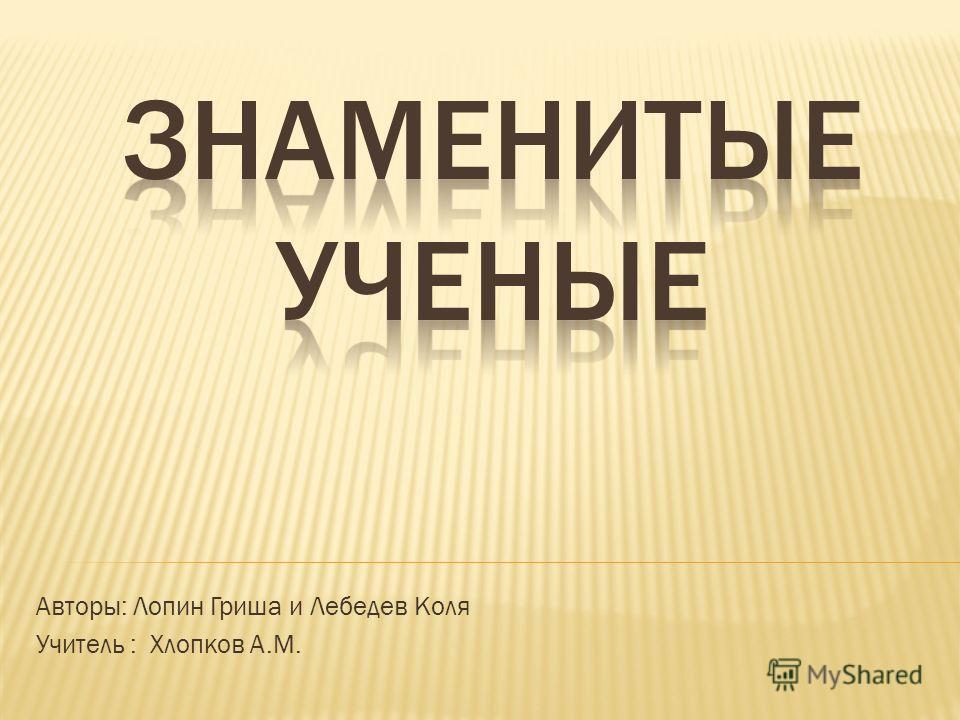 Авторы: Лопин Гриша и Лебедев Коля Учитель : Хлопков А.М.