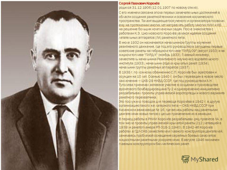 Сергей Павлович Королёв родился 31.12.1906 (12.01.1907 по новому стилю). С его именем связана эпоха первых замечательных достижений в области создания ракетной техники и освоения космического пространства. Талант выдающегося ученого и организатора по