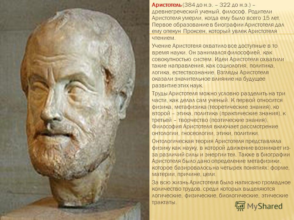 Аристотель (384 до н.э. – 322 до н.э.) – древнегреческий ученый, философ. Родители Аристотеля умерли, когда ему было всего 15 лет. Первое образование в биографии Аристотеля дал ему опекун Проксен, который увлек Аристотеля чтением. Учение Аристотеля о