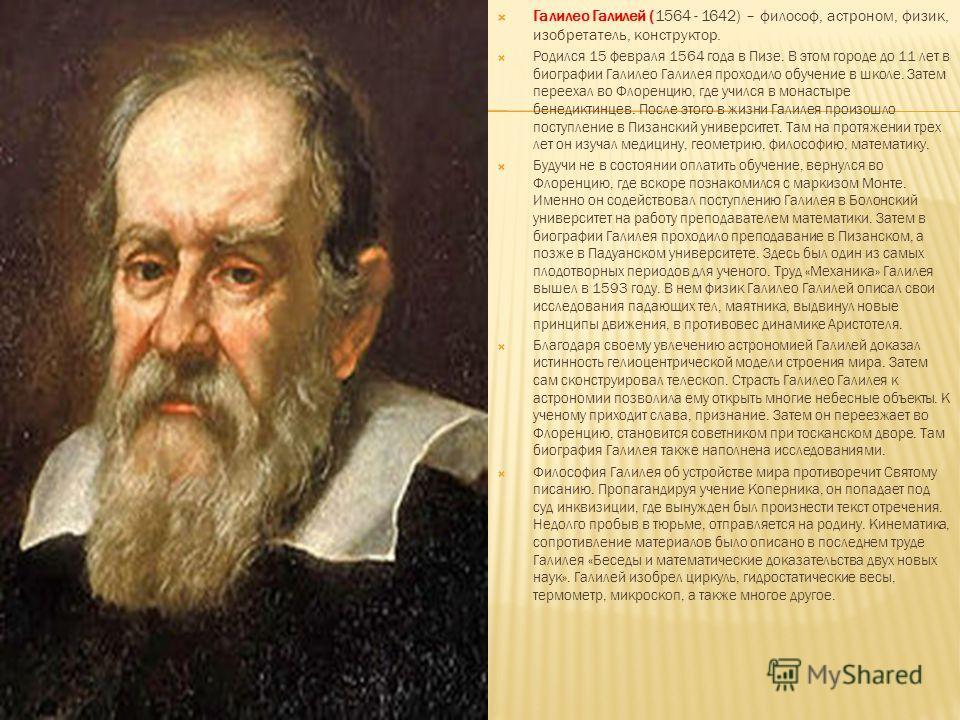 Галилео Галилей (1564 - 1642) – философ, астроном, физик, изобретатель, конструктор. Родился 15 февраля 1564 года в Пизе. В этом городе до 11 лет в биографии Галилео Галилея проходило обучение в школе. Затем переехал во Флоренцию, где учился в монаст