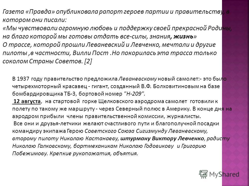 Газета «Правда» опубликовала рапорт героев партии и правительству, в котором они писали: «Мы чувствовали огромную любовь и поддержку своей прекрасной Родины, на благо которой мы готовы отдать все-силы, знания, жизнь» О трассе, которой прошли Леваневс