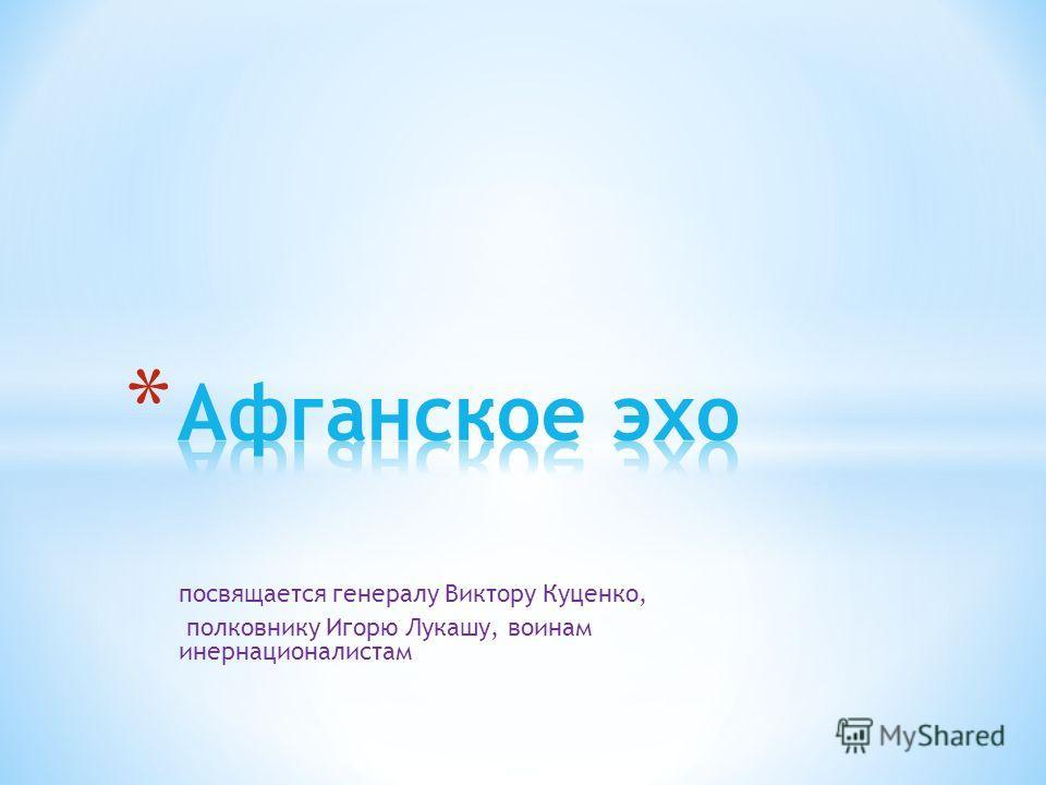 посвящается генералу Виктору Куценко, полковнику Игорю Лукашу, воинам инернационалистам