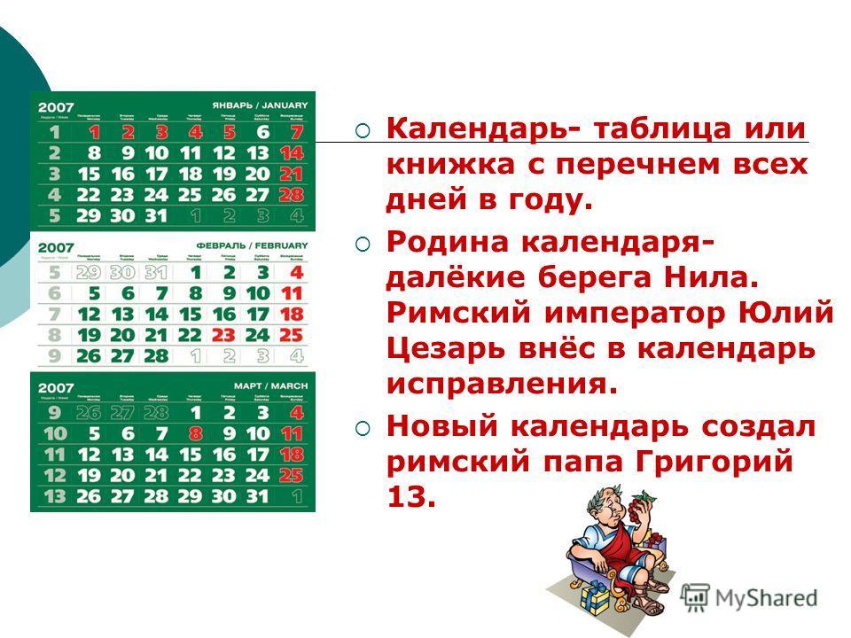 Календарь- таблица или книжка с перечнем всех дней в году. Родина календаря- далёкие берега Нила. Римский император Юлий Цезарь внёс в календарь исправления. Новый календарь создал римский папа Григорий 13.