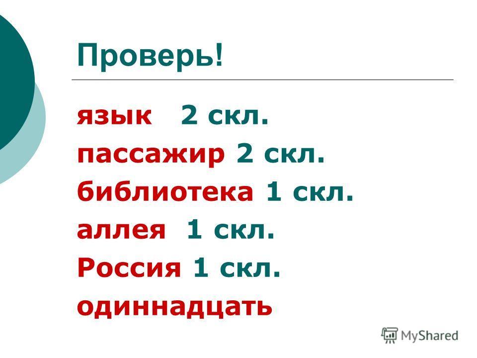 Проверь! язык 2 скл. пассажир 2 скл. библиотека 1 скл. аллея 1 скл. Россия 1 скл. одиннадцать