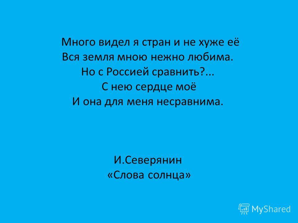 Много видел я стран и не хуже её Вся земля мною нежно любима. Но с Россией сравнить?... С нею сердце моё И она для меня несравнима. И.Северянин «Слова солнца»