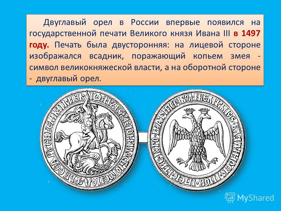 Двуглавый орел в России впервые появился на государственной печати Великого князя Ивана III в 1497 году. Печать была двусторонняя: на лицевой стороне изображался всадник, поражающий копьем змея - символ великокняжеской власти, а на оборотной стороне