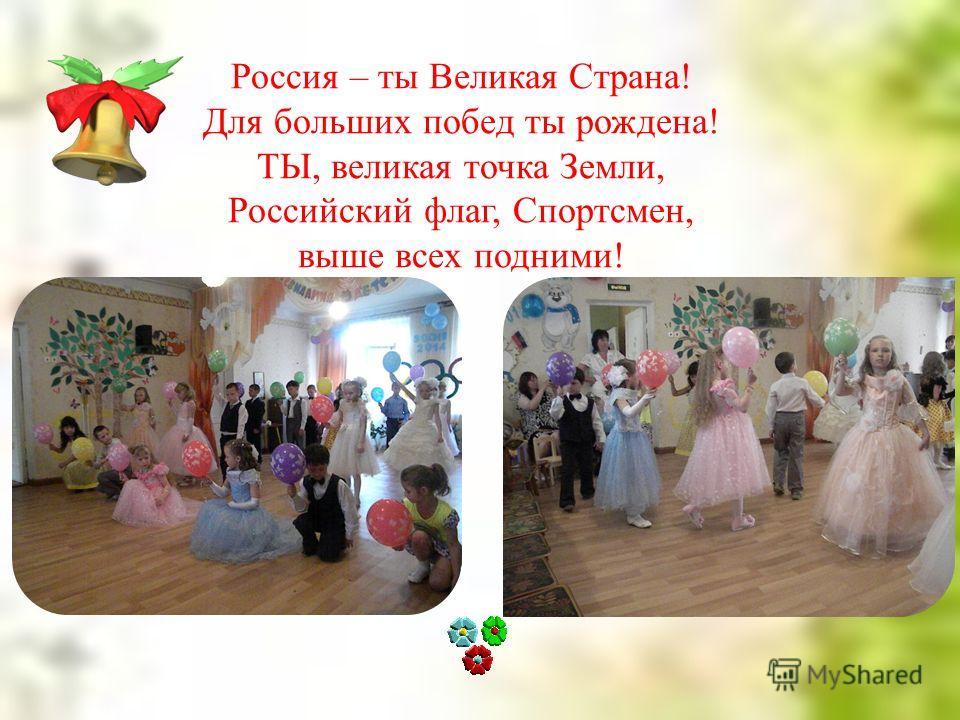 Россия – ты Великая Страна! Для больших побед ты рождена! ТЫ, великая точка Земли, Российский флаг, Спортсмен, выше всех подними!