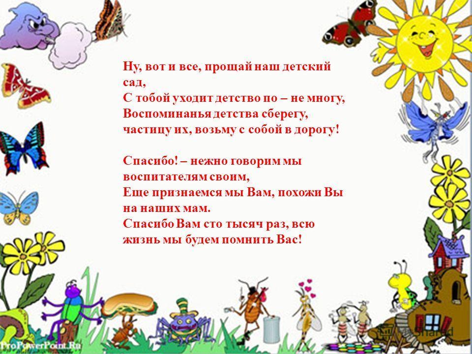 Ну, вот и все, прощай наш детский сад, С тобой уходит детство по – не многу, Воспоминанья детства сберегу, частицу их, возьму с собой в дорогу! Спасибо! – нежно говорим мы воспитателям своим, Еще признаемся мы Вам, похожи Вы на наших мам. Спасибо Вам