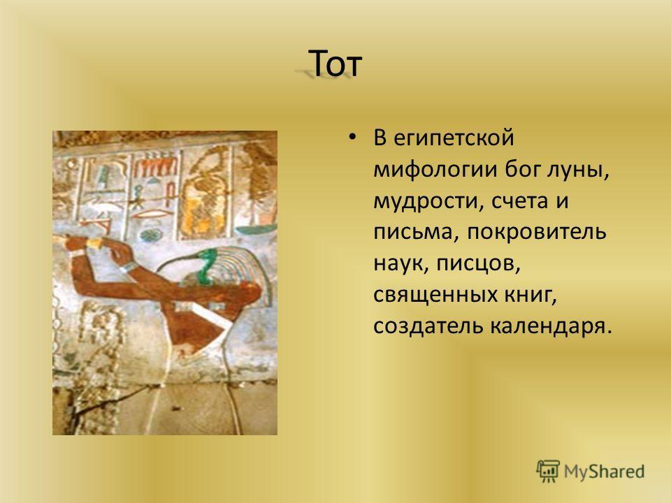 Тот В египетской мифологии бог луны, мудрости, счета и письма, покровитель наук, писцов, священных книг, создатель календаря.