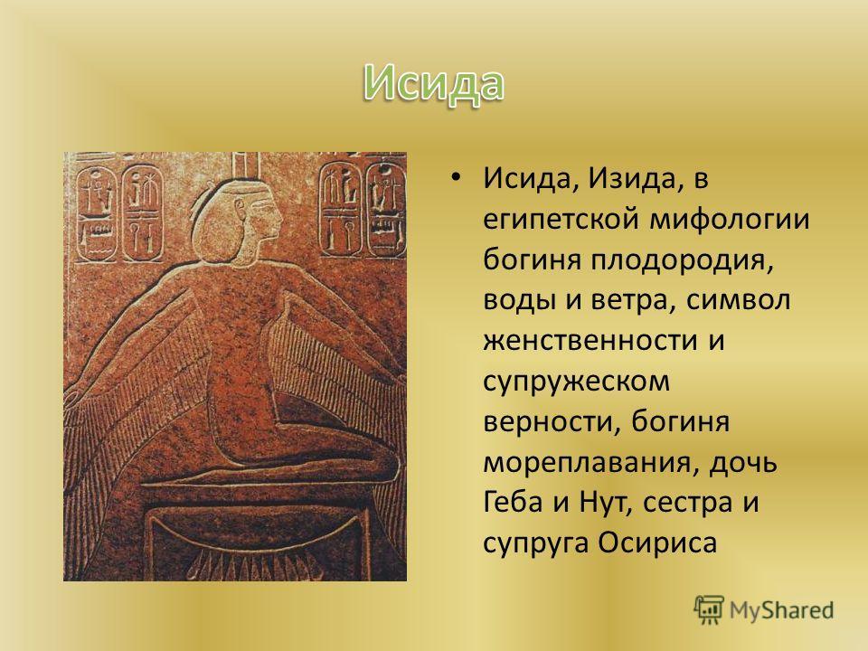 Исида, Изида, в египетской мифологии богиня плодородия, воды и ветра, символ женственности и супружеском верности, богиня мореплавания, дочь Геба и Нут, сестра и супруга Осириса