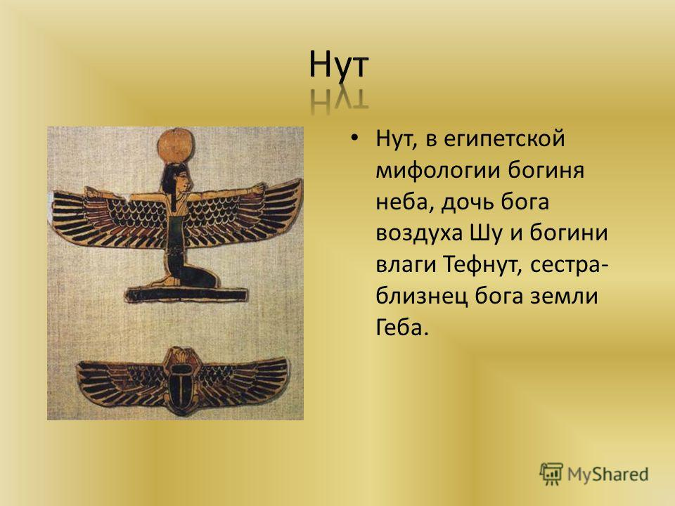 Нут, в египетской мифологии богиня неба, дочь бога воздуха Шy и богини влаги Тефнут, сестра- близнец бога земли Геба.