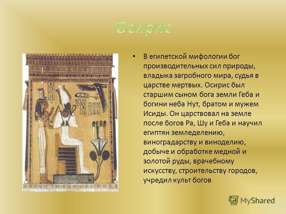 В египетской мифологии бог производительных сил природы, владыка загробного мира, судья в царстве мертвых. Осирис был старшим сыном бога земли Геба и богини неба Нут, братом и мужем Исиды. Он царствовал на земле после богов Pa, Шу и Геба и научил еги
