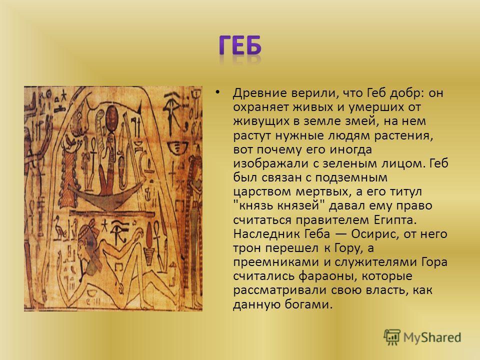 Древние верили, что Геб добр: он охраняет живых и умерших от живущих в земле змей, на нем растут нужные людям растения, вот почему его иногда изображали с зеленым лицом. Геб был связан с подземным царством мертвых, а его титул
