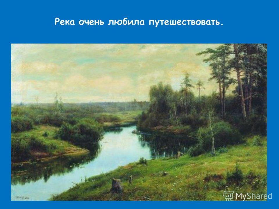Река очень любила путешествовать.