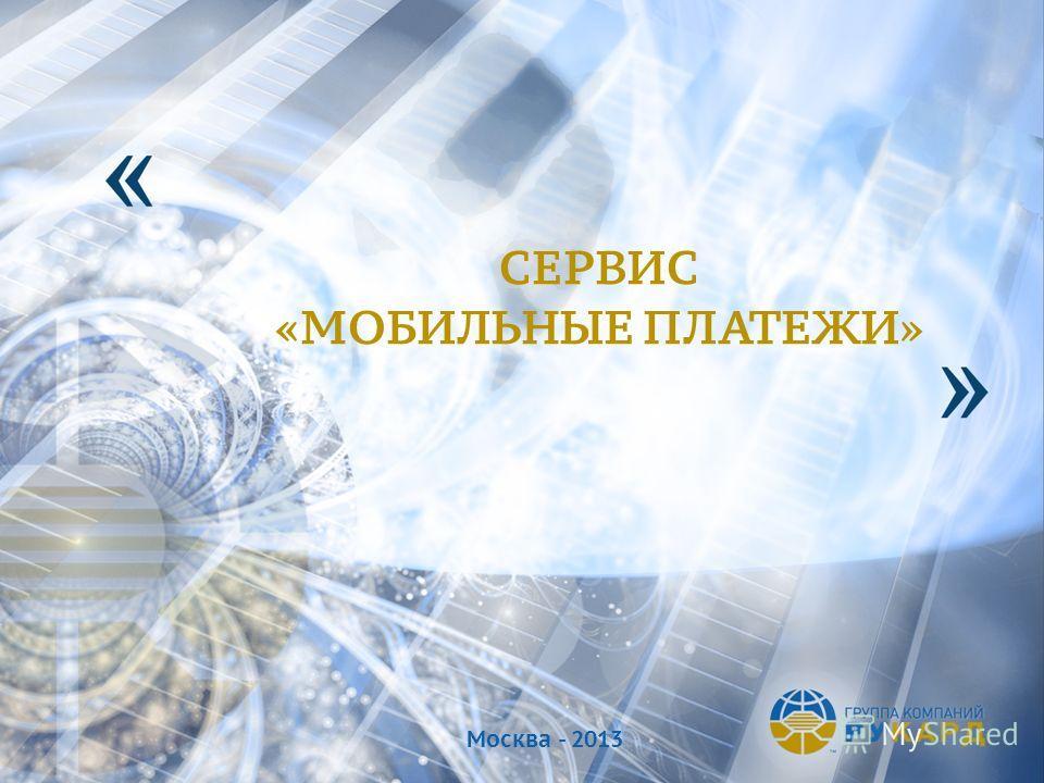 CЕРВИС «МОБИЛЬНЫЕ ПЛАТЕЖИ» Москва - 2013