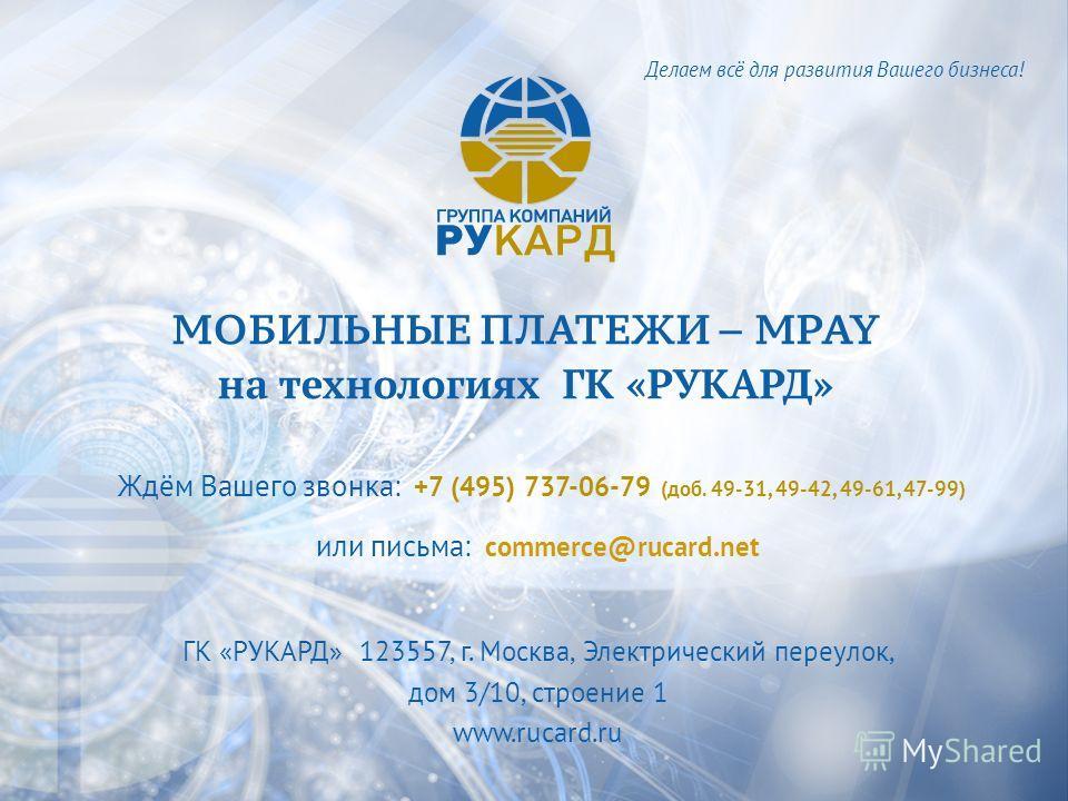 МОБИЛЬНЫЕ ПЛАТЕЖИ – MPAY на технологиях ГК «РУКАРД» Ждём Вашего звонка: +7 (495) 737-06-79 (доб. 49-31, 49-42, 49-61, 47-99) или письма: commerce@rucard.net ГК «РУКАРД» 123557, г. Москва, Электрический переулок, дом 3/10, строение 1 www.rucard.ru Дел