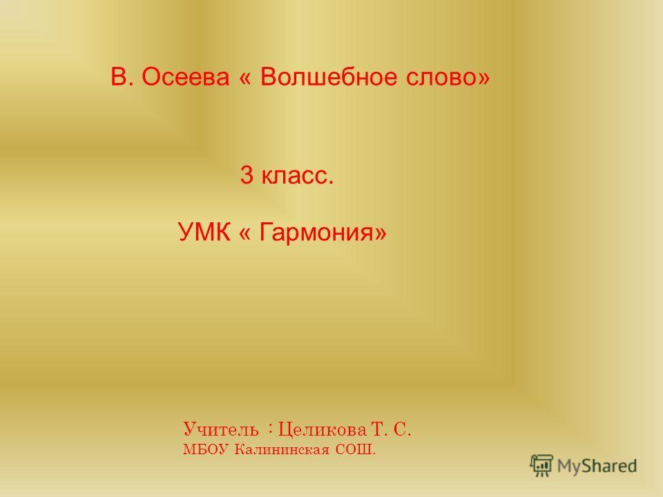 УМК « Гармония» 3 класс. В. Осеева « Волшебное слово» Учитель : Целикова Т. С. МБОУ Калининская СОШ.