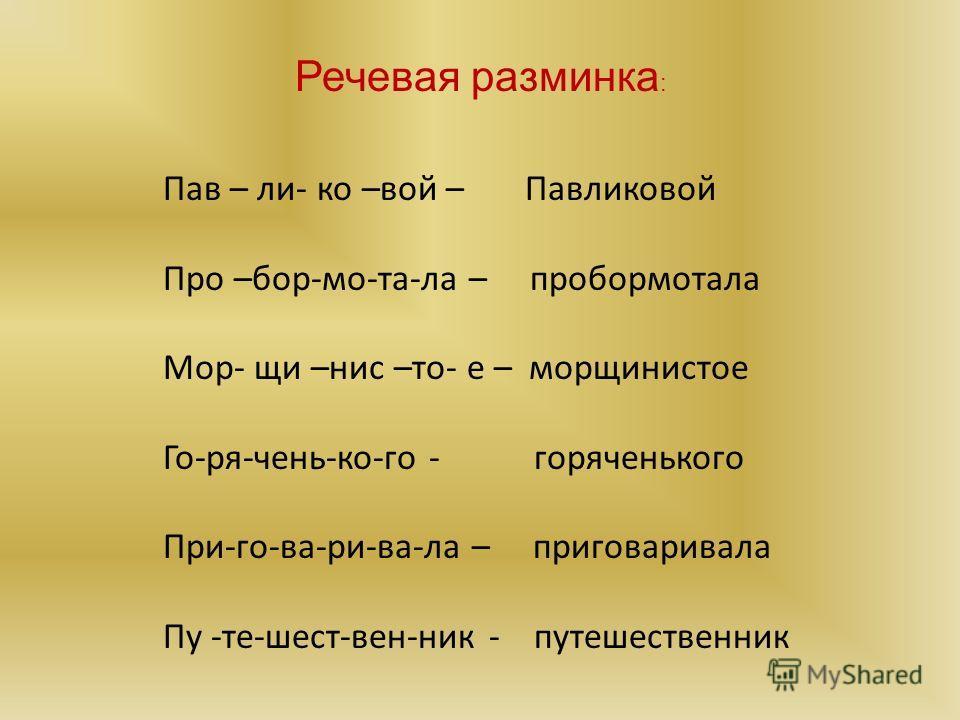 Пав – ли- ко –вой – Павликовой Про –бор-мо-та-ла – пробормотала Мор- щи –нис –то- е – морщинистое Го-ря-чень-ко-го - горяченького При-го-ва-ри-ва-ла – приговаривала Пу -те-шест-вен-ник - путешественник Речевая разминка :