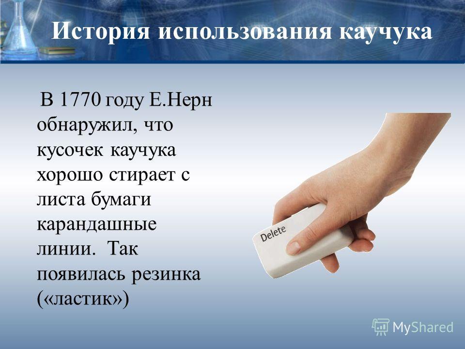 История использования каучука В 1770 году Е.Нерн обнаружил, что кусочек каучука хорошо стирает с листа бумаги карандашные линии. Так появилась резинка («ластик»)