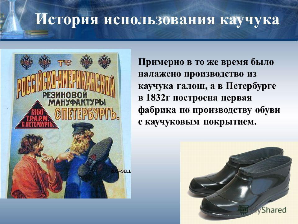 История использования каучука Примерно в то же время было налажено производство из каучука галош, а в Петербурге в 1832г построена первая фабрика по производству обуви с каучуковым покрытием.