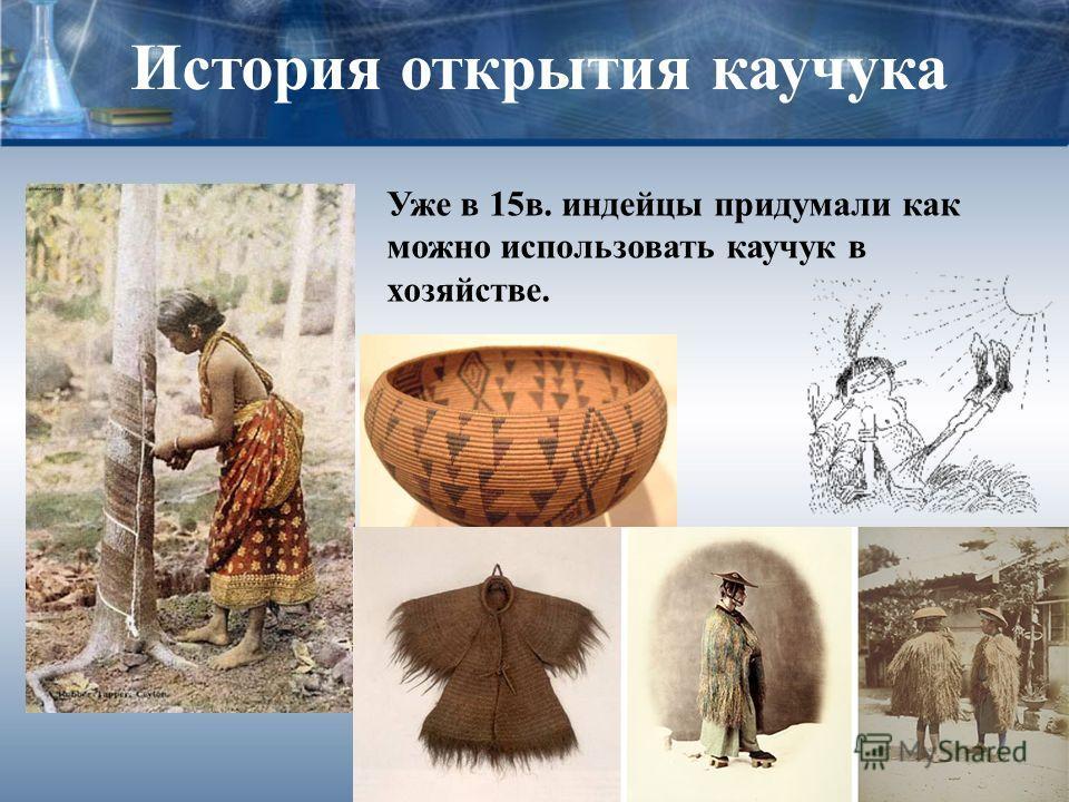 История открытия каучука Уже в 15в. индейцы придумали как можно использовать каучук в хозяйстве.
