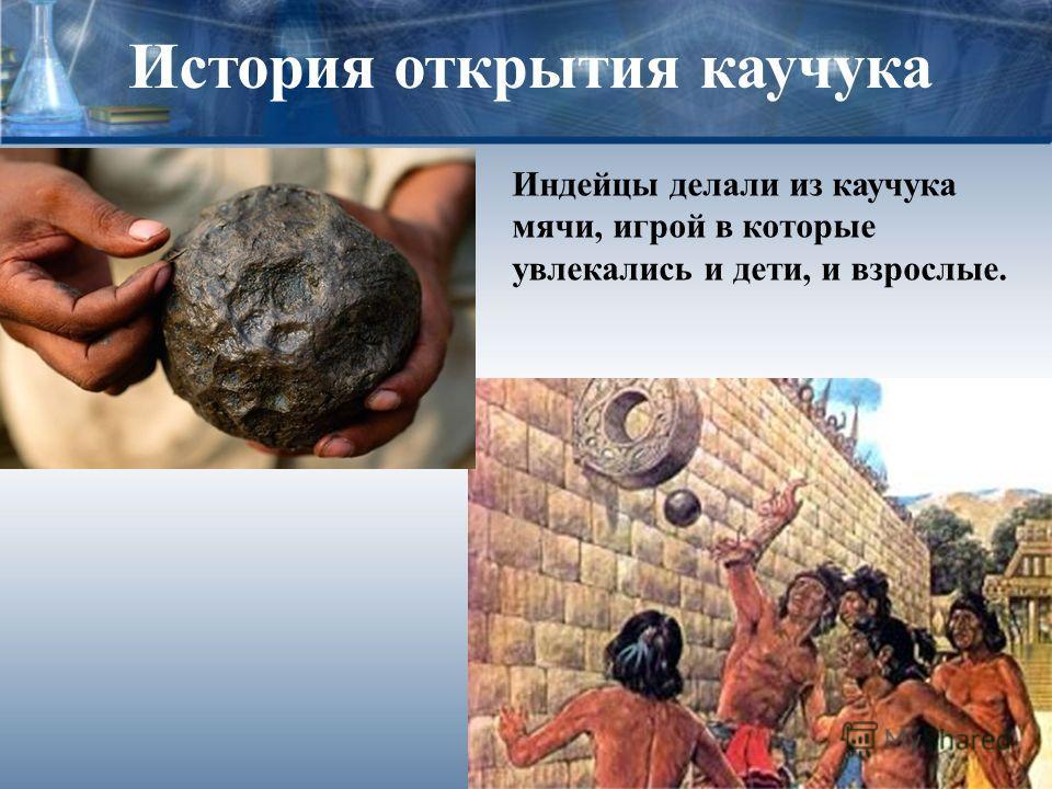 История открытия каучука Индейцы делали из каучука мячи, игрой в которые увлекались и дети, и взрослые.