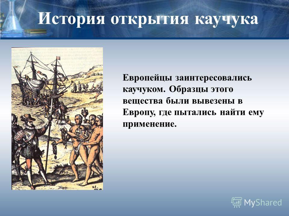 История открытия каучука Европейцы заинтересовались каучуком. Образцы этого вещества были вывезены в Европу, где пытались найти ему применение.