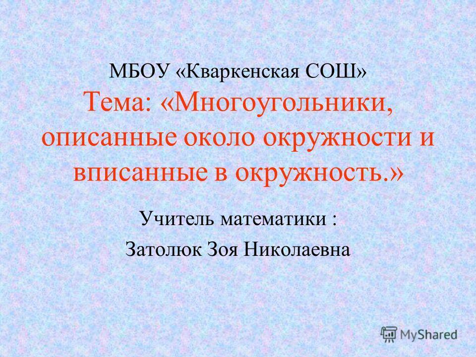 МБОУ «Кваркенская СОШ» Тема: «Многоугольники, описанные около окружности и вписанные в окружность.» Учитель математики : Затолюк Зоя Николаевна