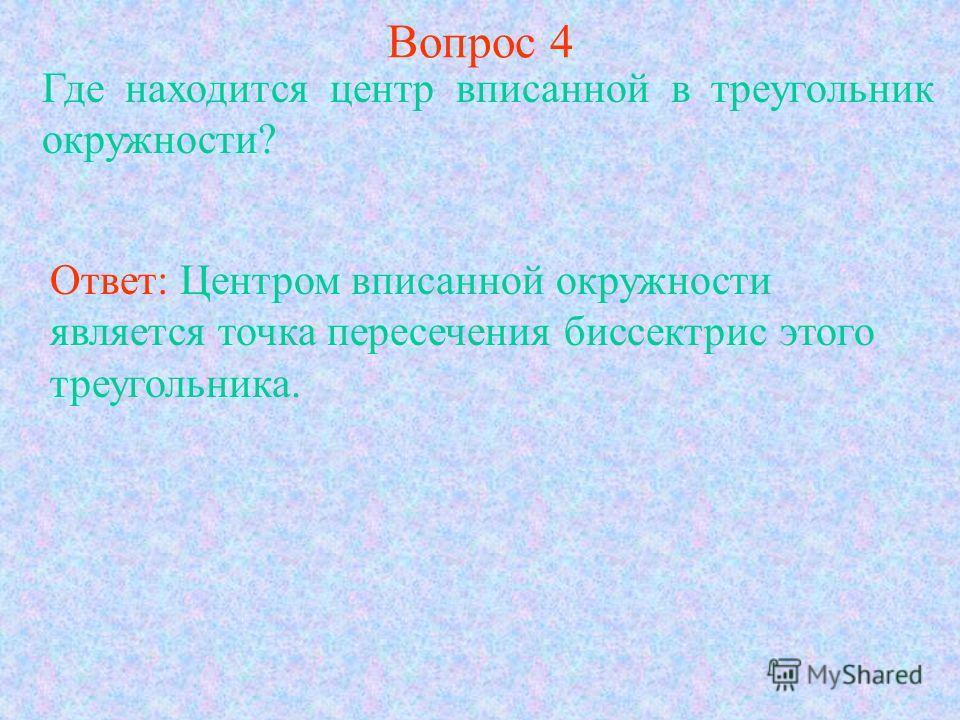 Вопрос 4 Где находится центр вписанной в треугольник окружности? Ответ: Центром вписанной окружности является точка пересечения биссектрис этого треугольника.