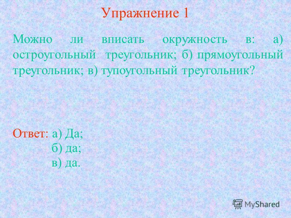 Упражнение 1 Можно ли вписать окружность в: а) остроугольный треугольник; б) прямоугольный треугольник; в) тупоугольный треугольник? Ответ: а) Да; б) да; в) да.