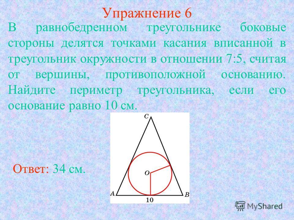 Упражнение 6 Ответ: 34 см. В равнобедренном треугольнике боковые стороны делятся точками касания вписанной в треугольник окружности в отношении 7:5, считая от вершины, противоположной основанию. Найдите периметр треугольника, если его основание равно