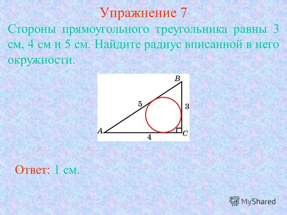 Упражнение 7 Стороны прямоугольного треугольника равны 3 см, 4 см и 5 см. Найдите радиус вписанной в него окружности. Ответ: 1 см.